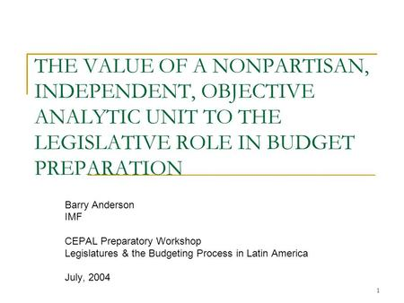 1 THE VALUE OF A NONPARTISAN, INDEPENDENT, OBJECTIVE ANALYTIC UNIT TO THE LEGISLATIVE ROLE IN BUDGET PREPARATION Barry Anderson IMF CEPAL Preparatory Workshop.