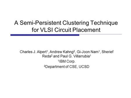 A Semi-Persistent Clustering Technique for VLSI Circuit Placement Charles J. Alpert 1, Andrew Kahng 2, Gi-Joon Nam 1, Sherief Reda 2 and Paul G. Villarrubia.