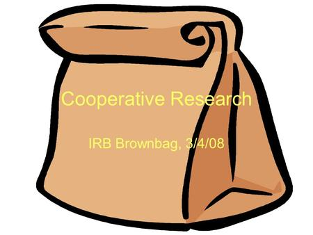 Cooperative Research IRB Brownbag, 3/4/08. ISU Policy Cooperative research projects are those projects which involve more than one institution. The official.
