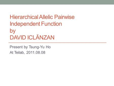 Hierarchical Allelic Pairwise Independent Function by DAVID ICLĂNZAN Present by Tsung-Yu Ho At Teilab, 2011.08.08.