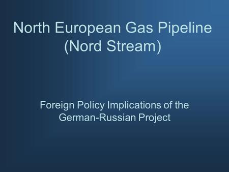 North European Gas Pipeline (Nord Stream) Foreign Policy Implications of the German-Russian Project.