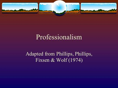 Professionalism Adapted from Phillips, Phillips, Fixsen & Wolf (1974)