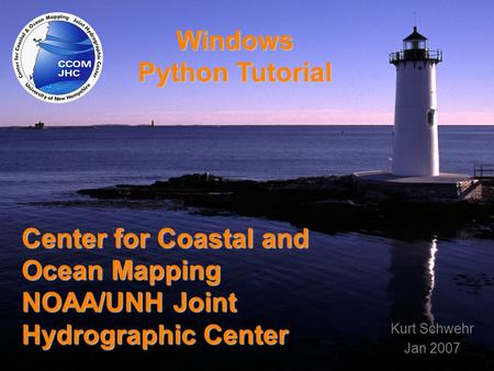 Title Center for Coastal and Ocean Mapping NOAA/UNH Joint Hydrographic Center Windows Python Tutorial Kurt Schwehr Jan 2007.