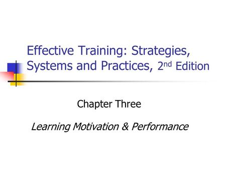 Effective Training: Strategies, Systems and Practices, 2 nd Edition Chapter Three Learning Motivation & Performance.