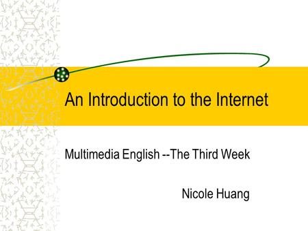 An Introduction to the Internet Multimedia English --The Third Week Nicole Huang.