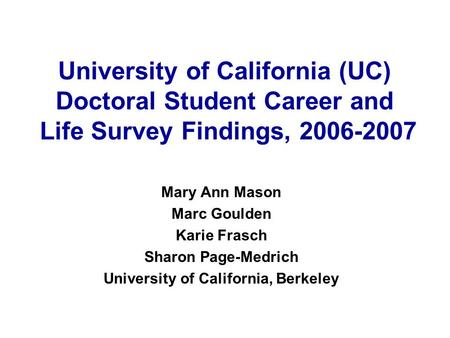University of California (UC) Doctoral Student Career and Life Survey Findings, 2006-2007 Mary Ann Mason Marc Goulden Karie Frasch Sharon Page-Medrich.