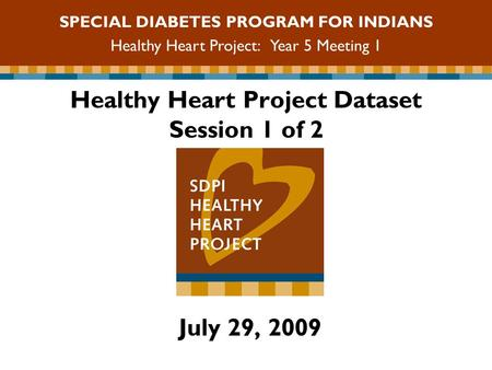 Healthy Heart Project Dataset Session 1 of 2 July 29, 2009 SPECIAL DIABETES PROGRAM FOR INDIANS Healthy Heart Project: Year 5 Meeting 1.