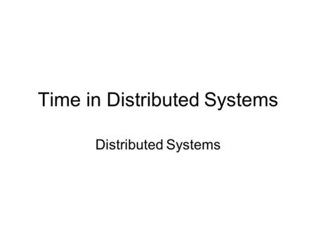 Time in Distributed Systems Distributed Systems. Why Time is Important? If you work in the industry, you never have to worry about this You'll rarely.