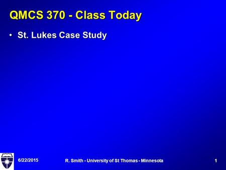6/22/2015 1R. Smith - University of St Thomas - Minnesota QMCS 370 - Class Today St. Lukes Case StudySt. Lukes Case Study.