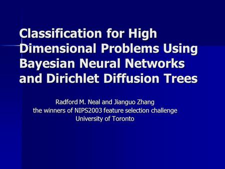Classification for High Dimensional Problems Using Bayesian Neural Networks and Dirichlet Diffusion Trees Radford M. Neal and Jianguo Zhang the winners.