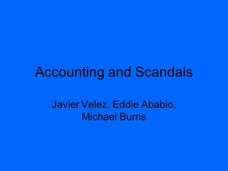 Accounting and Scandals Javier Velez, Eddie Ababio, Michael Burns.
