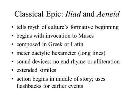 Classical Epic: Iliad and Aeneid tells myth of culture's formative beginning begins with invocation to Muses composed in Greek or Latin meter dactylic.