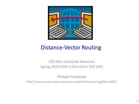 Distance-Vector Routing COS 461: Computer Networks Spring 2010 (MW 3:00-4:20 in COS 105) Michael Freedman