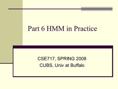 Part 6 HMM in Practice CSE717, SPRING 2008 CUBS, Univ at Buffalo.