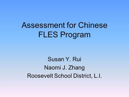 Assessment for Chinese FLES Program Susan Y. Rui Naomi J. Zhang Roosevelt School District, L.I.