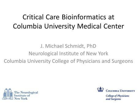 Critical Care Bioinformatics at Columbia University Medical Center J. Michael Schmidt, PhD Neurological Institute of New York Columbia University College.