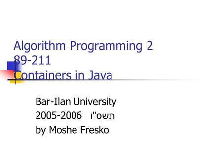 Algorithm Programming 2 89-211 Containers in Java Bar-Ilan University 2005-2006 תשס  ו by Moshe Fresko.