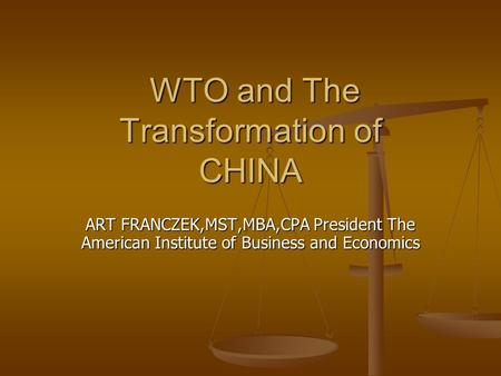 WTO and The Transformation of CHINA WTO and The Transformation of CHINA ART FRANCZEK,MST,MBA,CPA President The American Institute of Business and Economics.
