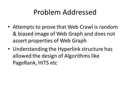 Problem Addressed Attempts to prove that Web Crawl is random & biased image of Web Graph and does not assert properties of Web Graph Understanding the.