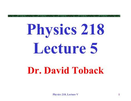 Physics 218, Lecture V1 Physics 218 Lecture 5 Dr. David Toback.