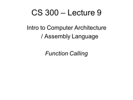 CS 300 – Lecture 9 Intro to Computer Architecture / Assembly Language Function Calling.