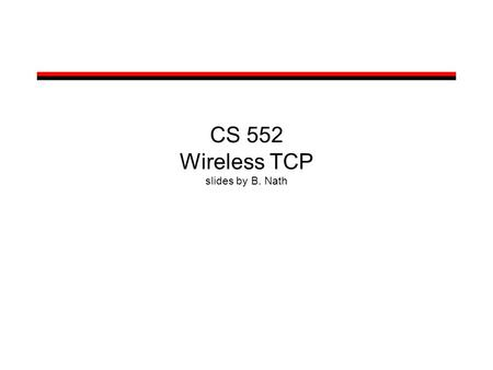 CS 552 Wireless TCP slides by B. Nath. Wireless TCP Packet loss in wireless networks may be due to –Bit errors –Handoffs –Congestion (rarely) –Reordering.
