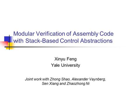 Modular Verification of Assembly Code with Stack-Based Control Abstractions Xinyu Feng Yale University Joint work with Zhong Shao, Alexander Vaynberg,