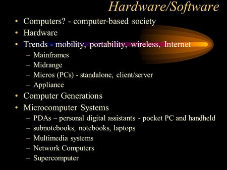 Hardware/Software Computers? - computer-based society Hardware Trends - mobility, portability, wireless, Internet –Mainframes –Midrange –Micros (PCs) -