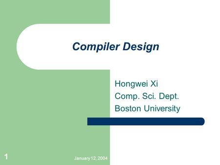 January 12, 2004 1 Compiler Design Hongwei Xi Comp. Sci. Dept. Boston University.