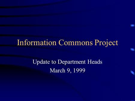 Information Commons Project Update to Department Heads March 9, 1999.