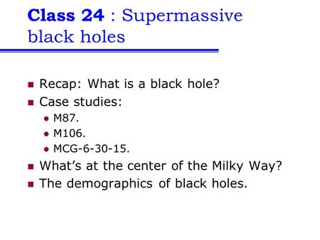 Class 24 : Supermassive black holes Recap: What is a black hole? Case studies: M87. M106. MCG-6-30-15. What's at the center of the Milky Way? The demographics.
