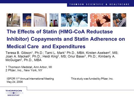 THOMSON SCIENTIFIC & HEALTHCARE ISPOR 11 th Annual International Meeting This study was funded by Pfizer, Inc. May 24, 2006 The Effects of Statin (HMG-CoA.