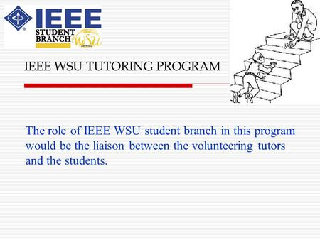 The role of IEEE WSU student branch in this program would be the liaison between the volunteering tutors and the students. IEEE WSU TUTORING PROGRAM.