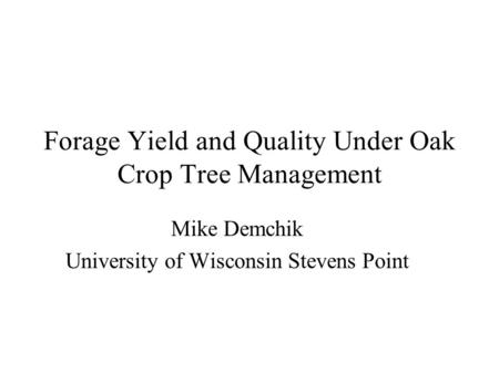 Forage Yield and Quality Under Oak Crop Tree Management Mike Demchik University of Wisconsin Stevens Point.