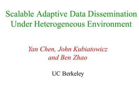 Scalable Adaptive Data Dissemination Under Heterogeneous Environment Yan Chen, John Kubiatowicz and Ben Zhao UC Berkeley.