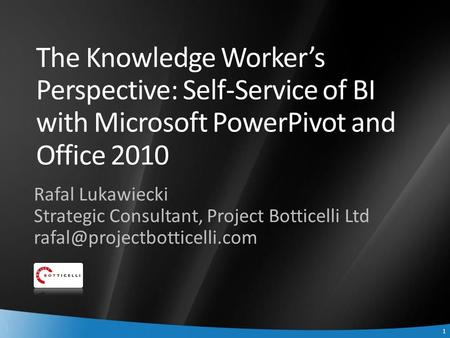 1 1 The Knowledge Worker's Perspective: Self-Service of BI with Microsoft PowerPivot and Office 2010 Rafal Lukawiecki Strategic Consultant, Project Botticelli.