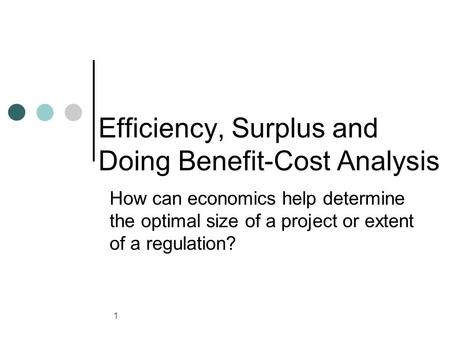 1 Efficiency, Surplus and Doing Benefit-Cost Analysis How can economics help determine the optimal size of a project or extent of a regulation?
