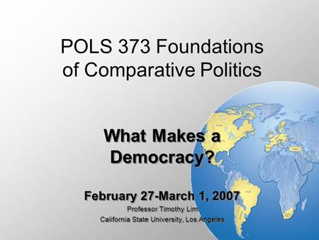 POLS 373 Foundations of Comparative Politics What Makes a Democracy? February 27-March 1, 2007 Professor Timothy Lim California State University, Los Angeles.