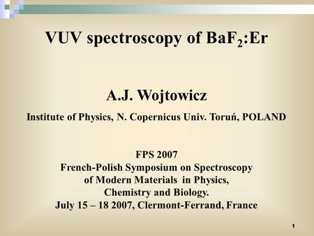 1 VUV spectroscopy of BaF 2 :Er A.J. Wojtowicz Institute of Physics, N. Copernicus Univ. Toruń, POLAND FPS 2007 French-Polish Symposium on Spectroscopy.