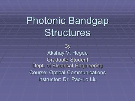Photonic Bandgap Structures By Akshay V. Hegde Graduate Student Dept. of Electrical Engineering Course: Optical Communications Instructor: Dr. Pao-Lo Liu.