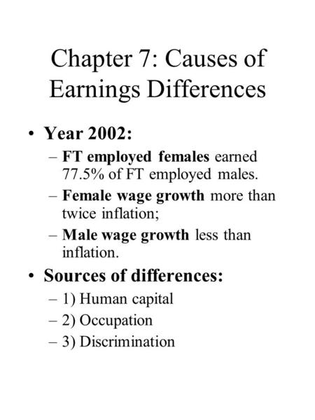 Chapter 7: Causes of Earnings Differences Year 2002: –FT employed females earned 77.5% of FT employed males. –Female wage growth more than twice inflation;