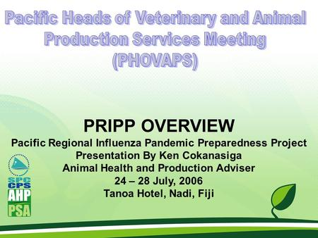 PRIPP OVERVIEW Pacific Regional Influenza Pandemic Preparedness Project Presentation By Ken Cokanasiga Animal Health and Production Adviser 24 – 28 July,