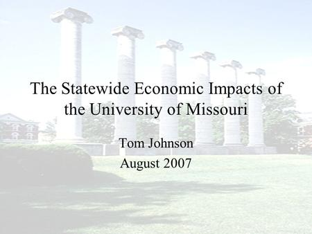 The Statewide Economic Impacts of the University of Missouri Tom Johnson August 2007.