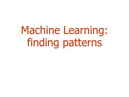 Machine Learning: finding patterns. 2 Outline  Machine learning and Classification  Examples  *Learning as Search  Bias  Weka.