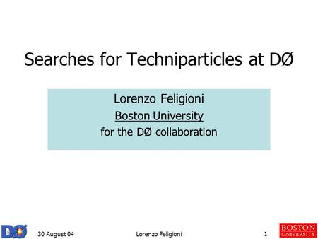 30 August 04Lorenzo Feligioni1 Searches for Techniparticles at DØ Lorenzo Feligioni Boston University for the DØ collaboration.
