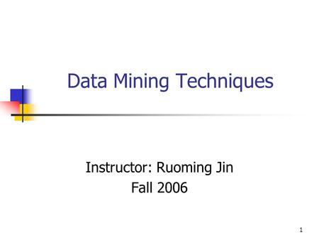 1 Data Mining Techniques Instructor: Ruoming Jin Fall 2006.