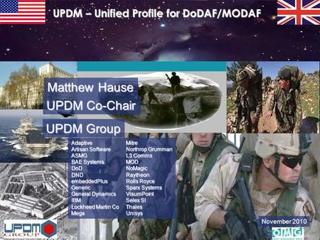 November 2010 UPDM – Unified Profile for DoDAF/MODAF Adaptive Artisan Software ASMG BAE Systems DoD DND embeddedPlus Generic General Dynamics IBM Lockheed.