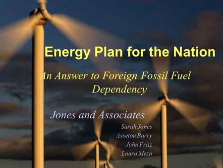 Energy Plan for the Nation An Answer to Foreign Fossil Fuel Dependency Jones and Associates Sarah Jones Assetou Barry John Fritz Laura Meza.