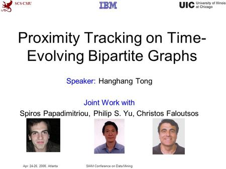 SCS CMU Proximity Tracking on Time- Evolving Bipartite Graphs Speaker: Hanghang Tong Joint Work with Spiros Papadimitriou, Philip S. Yu, Christos Faloutsos.