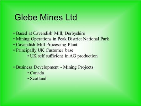 Glebe Mines Ltd Based at Cavendish Mill, Derbyshire Mining Operations in Peak District National Park Cavendish Mill Processing Plant Principally UK Customer.